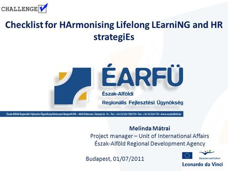 Checklist for HArmonising Lifelong LEarniNG and HR strategiEs Melinda Mátrai Project manager – Unit of International Affairs Észak-Alföld Regional Development.