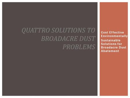 Cost Effective Environmentally Sustainable Solutions for Broadacre Dust Abatement QUATTRO SOLUTIONS TO BROADACRE DUST PROBLEMS.