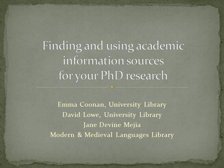 Emma Coonan, University Library David Lowe, University Library Jane Devine Mejia Modern & Medieval Languages Library.