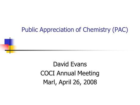 Public Appreciation of Chemistry (PAC) David Evans COCI Annual Meeting Marl, April 26, 2008.