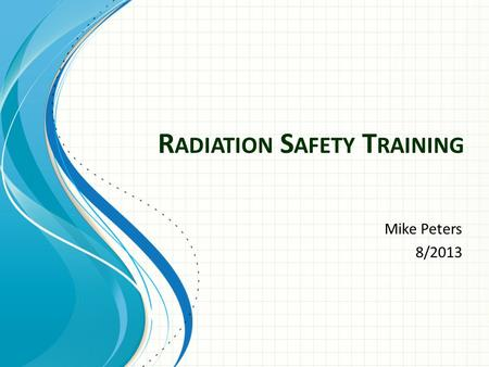 R ADIATION S AFETY T RAINING Mike Peters 8/2013. Radiation Safety Office Office:Trafton N160 Phone: 1026
