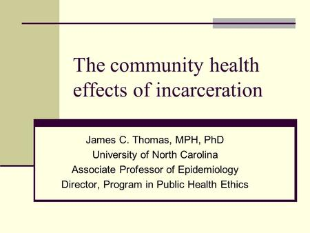 The community health effects of incarceration James C. Thomas, MPH, PhD University of North Carolina Associate Professor of Epidemiology Director, Program.