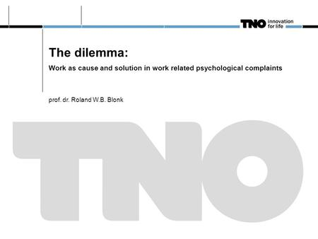 The dilemma: Work as cause and solution in work related psychological complaints prof. dr. Roland W.B. Blonk.