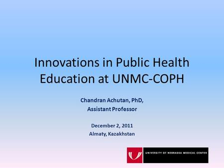 Innovations in Public Health Education at UNMC-COPH Chandran Achutan, PhD, Assistant Professor December 2, 2011 Almaty, Kazakhstan.