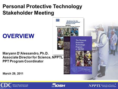 1 Personal Protective Technology Stakeholder Meeting OVERVIEW Maryann D'Alessandro, Ph.D. Associate Director for Science, NPPTL PPT Program Coordinator.