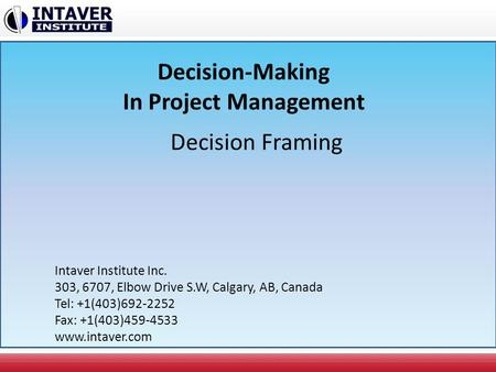 Decision-Making In Project Management Decision Framing Intaver Institute Inc. 303, 6707, Elbow Drive S.W, Calgary, AB, Canada Tel: +1(403)692-2252 Fax: