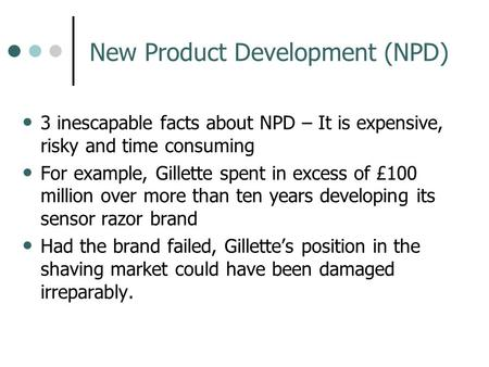New Product Development (NPD) 3 inescapable facts about NPD – It is expensive, risky and time consuming For example, Gillette spent in excess of £100 million.