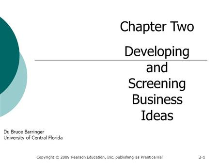 Copyright © 2009 Pearson Education, Inc. publishing as Prentice Hall2-1 Chapter Two Developing and Screening Business Ideas Dr. Bruce Barringer University.