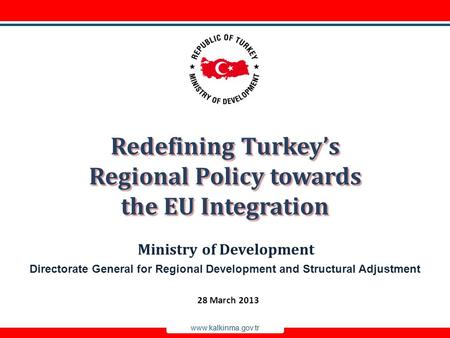 Www.kalkinma.gov.tr Directorate General for Regional Development and Structural Adjustment Ministry of Development Redefining Turkey's Regional Policy.