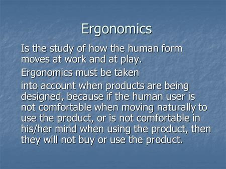 Ergonomics Is the study of how the human form moves at work and at play. Ergonomics must be taken into account when products are being designed, because.