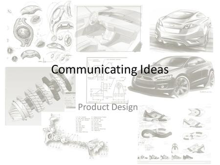 Communicating Ideas Product Design. Communicating Ideas Can be communicated in numerous ways Methods chosen will determine design stage. Most common is.