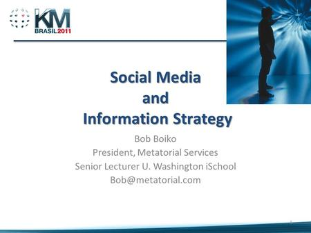 Social Media and Information Strategy Bob Boiko President, Metatorial Services Senior Lecturer U. Washington iSchool 1.
