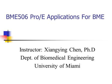 BME506 Pro/E Applications For BME Instructor: Xiangying Chen, Ph.D Dept. of Biomedical Engineering University of Miami.