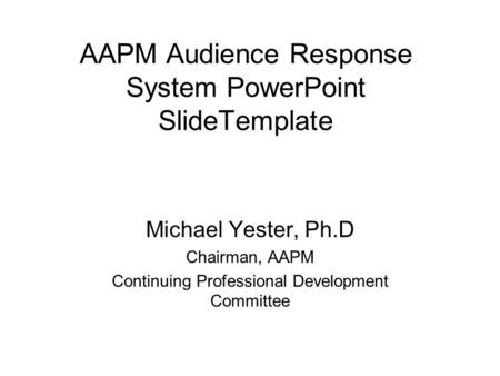 AAPM Audience Response System PowerPoint SlideTemplate Michael Yester, Ph.D Chairman, AAPM Continuing Professional Development Committee.
