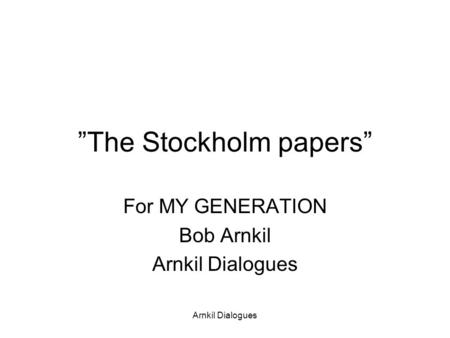 """The Stockholm papers"" For MY GENERATION Bob Arnkil Arnkil Dialogues."