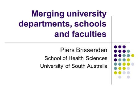 Merging university departments, schools and faculties Piers Brissenden School of Health Sciences University of South Australia.
