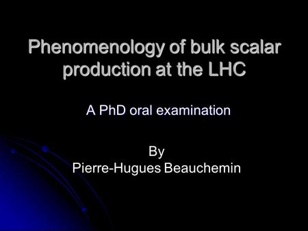 Phenomenology of bulk scalar production at the LHC A PhD oral examination A PhD oral examination By Pierre-Hugues Beauchemin.
