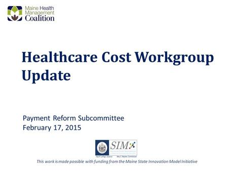 Healthcare Cost Workgroup Update Payment Reform Subcommittee February 17, 2015 This work is made possible with funding from the Maine State Innovation.