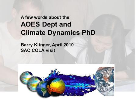 A few words about the AOES Dept and Climate Dynamics PhD Barry Klinger, April 2010 SAC COLA visit.