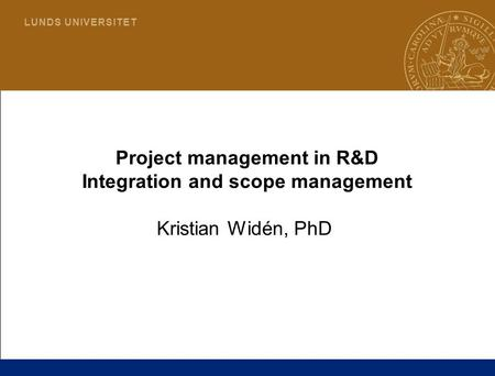 1 L U N D S U N I V E R S I T E T Project management in R&D Integration and scope management Kristian Widén, PhD.