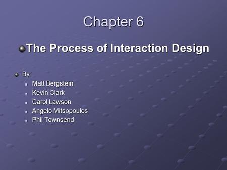 Chapter 6 The Process of Interaction Design By: Matt Bergstein Matt Bergstein Kevin Clark Kevin Clark Carol Lawson Carol Lawson Angelo Mitsopoulos Angelo.