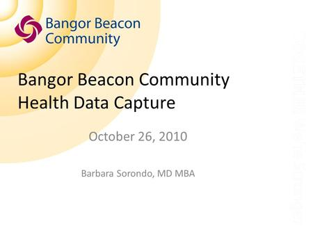Bangor Beacon Community Health Data Capture October 26, 2010 Barbara Sorondo, MD MBA.