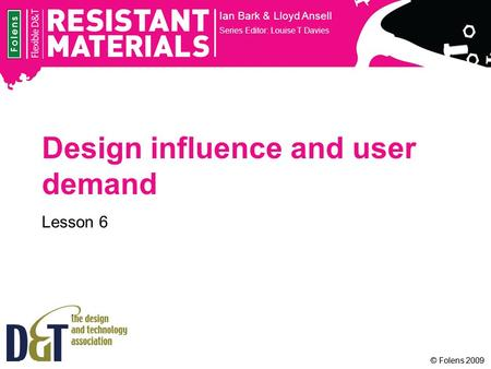 © Folens 2009 Design influence and user demand Lesson 6 Ian Bark & Lloyd Ansell Series Editor: Louise T Davies.
