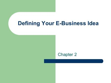 Defining Your E-Business Idea Chapter 2. The Entrepreneur Someone who assumes the risks of starting and running their own business An entrepreneur needs.