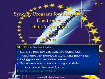 Synergy Program for Front-End, Electronics, Data Acquisition & Control JRA 30 Emanuel Pollacco CEA Saclay SGFDC for Nuclear Physics KVI, STFC Daresbury,