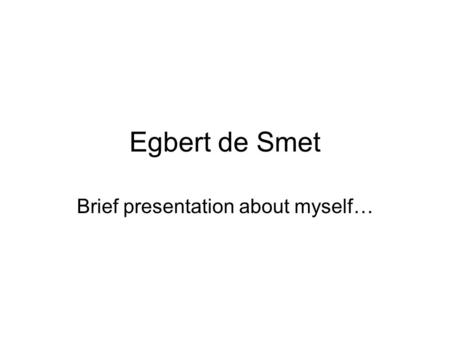 Egbert de Smet Brief presentation about myself…. Professional position University degree (MA) in Political and Social Sciences (1978) Ph.D. in 'Information.