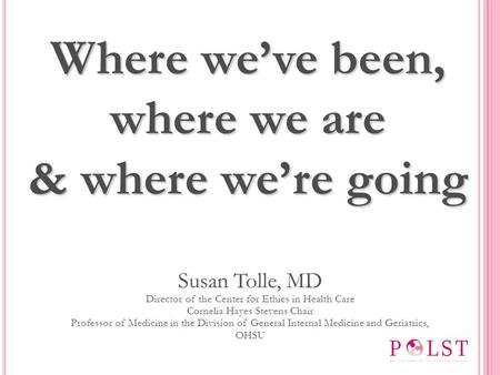Susan Tolle, MD Director of the Center for Ethics in Health Care Cornelia Hayes Stevens Chair Professor of Medicine in the Division of General Internal.