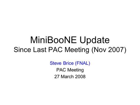 MiniBooNE Update Since Last PAC Meeting (Nov 2007) Steve Brice (FNAL) PAC Meeting 27 March 2008.