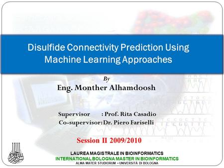 By Eng. Monther Alhamdoosh Supervisor: Prof. Rita Casadio Co-supervisor: Dr. Piero Fariselli Disulfide Connectivity Prediction Using Machine Learning Approaches.