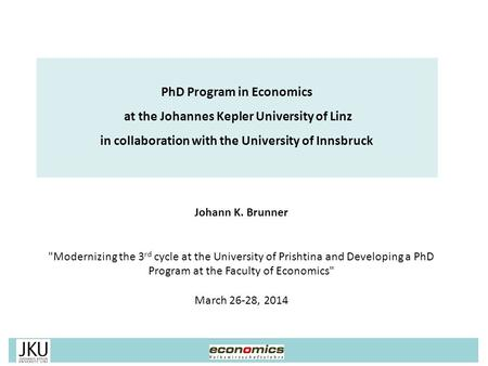 Johann K. Brunner Modernizing the 3 rd cycle at the University of Prishtina and Developing a PhD Program at the Faculty of Economics March 26-28, 2014.