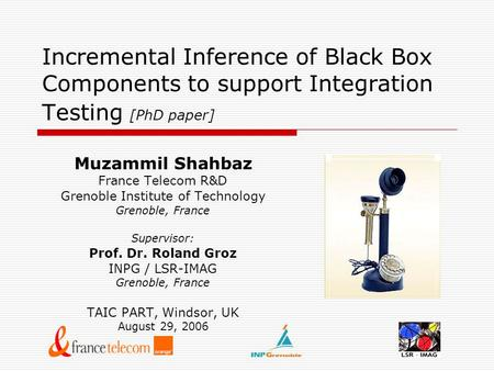 Incremental Inference of Black Box Components to support Integration Testing [PhD paper] Muzammil Shahbaz France Telecom R&D Grenoble Institute of Technology.