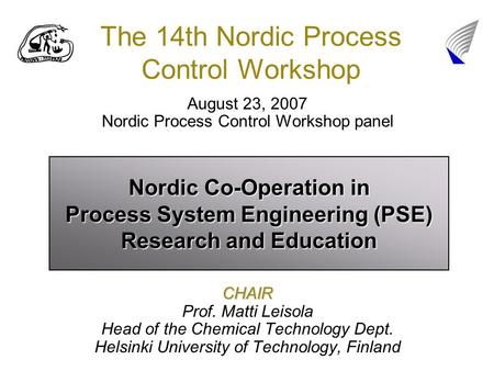 The 14th Nordic Process Control Workshop August 23, 2007 Nordic Process Control Workshop panelCHAIR Prof. Matti Leisola Head of the Chemical Technology.