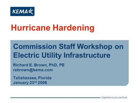 Experience you can trust. Hurricane Hardening Commission Staff Workshop on Electric Utility Infrastructure Richard E. Brown, PhD, PE Tallahassee,