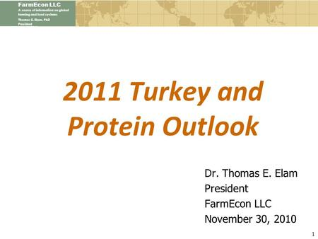 FarmEcon LLC A source of information on global farming and food systems Thomas E. Elam, PhD President 2011 Turkey and Protein Outlook Dr. Thomas E. Elam.