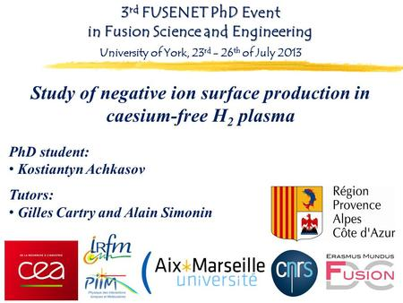 Study of negative ion surface production in caesium-free H 2 plasma PhD student: Kostiantyn Achkasov Tutors: Gilles Cartry and Alain Simonin 3 rd FUSENET.