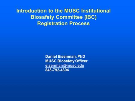 Introduction to the MUSC Institutional Biosafety Committee (IBC) Registration Process Daniel Eisenman, PhD MUSC Biosafety Officer 843-792-4304.