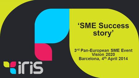 'SME Success story' 3 rd Pan-European SME Event Vision 2020 Barcelona, 4 th April 2014.