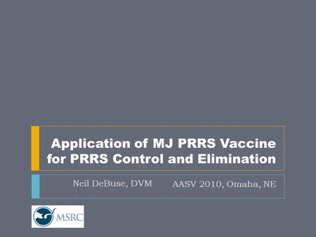 Application of MJ PRRS Vaccine for PRRS Control and Elimination AASV 2010, Omaha, NE Neil DeBuse, DVM.