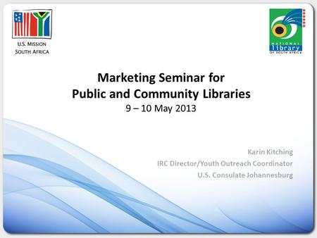 Marketing Seminar for Public and Community Libraries 9 – 10 May 2013 Karin Kitching IRC Director/Youth Outreach Coordinator U.S. Consulate Johannesburg.