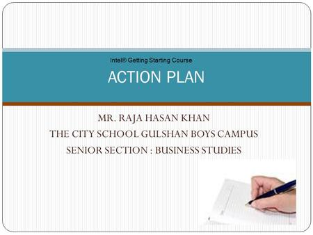 MR. RAJA HASAN KHAN THE CITY SCHOOL GULSHAN BOYS CAMPUS SENIOR SECTION : BUSINESS STUDIES ACTION PLAN Intel® Getting Starting Course.