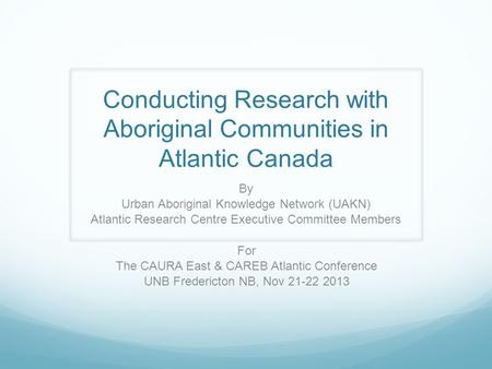 Conducting Research with Aboriginal Communities in Atlantic Canada By Urban Aboriginal Knowledge Network (UAKN) Atlantic Research Centre Executive Committee.