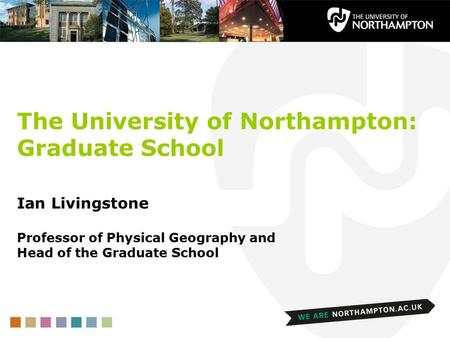 The University of Northampton: Graduate School Ian Livingstone Professor of Physical Geography and Head of the Graduate School.