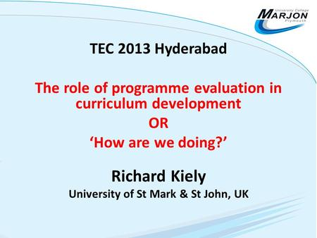 TEC 2013 Hyderabad The role of programme evaluation in curriculum development OR 'How are we doing?' Richard Kiely University of St Mark & St John, UK.