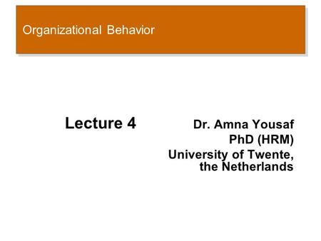 Organizational Behavior Lecture 4 Dr. Amna Yousaf PhD (HRM) University of Twente, the Netherlands.