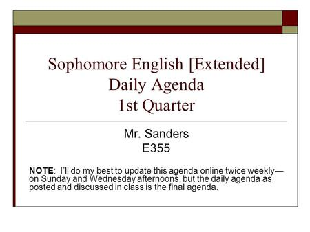 Sophomore English [Extended] Daily Agenda 1st Quarter Mr. Sanders E355 NOTE: I'll do my best to update this agenda online twice weekly— on Sunday and Wednesday.