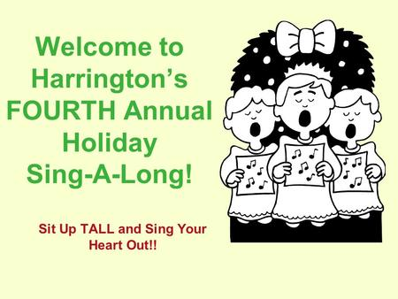 Welcome to Harrington's FOURTH Annual Holiday Sing-A-Long! Sit Up TALL and Sing Your Heart Out!!